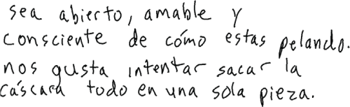 """Handwritten script in Spanish that reads """"sea abierto, amable y consciente de cómo se estas pelando. nos gusta intentar sacar la cáscard todo en una sola pieza."""""""