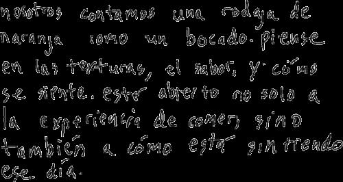 """Handwritten script in Spanish that reads """"nosotros contamos una rodaja de naranja como un bocado. piense en las texturas, el sabor, y cómo se siente. esté abierto no solo a la experiencia de comer, sino también a cómo esta sintiendo ese día."""""""
